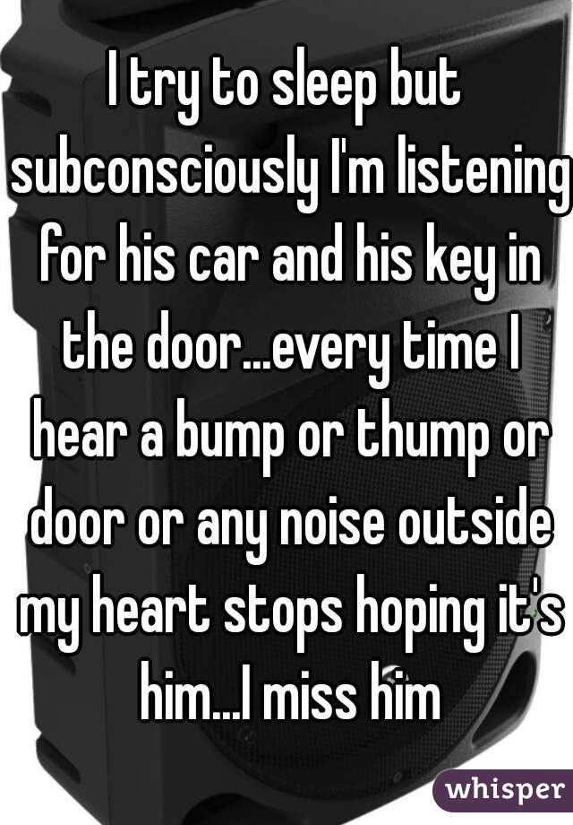 I try to sleep but subconsciously I'm listening for his car and his key in the door...every time I hear a bump or thump or door or any noise outside my heart stops hoping it's him...I miss him