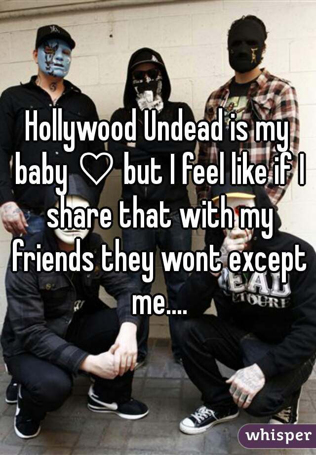 Hollywood Undead is my baby ♡ but I feel like if I share that with my friends they wont except me....