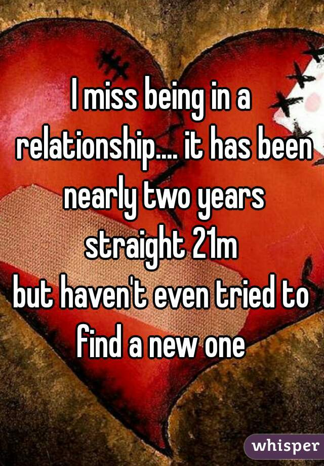 I miss being in a relationship.... it has been nearly two years straight 21m but haven't even tried to find a new one