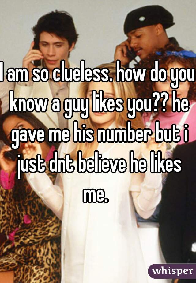 I am so clueless. how do you know a guy likes you?? he gave me his number but i just dnt believe he likes me.