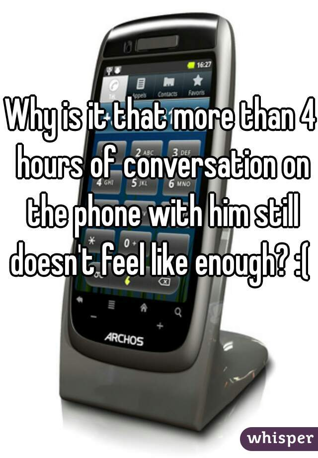 Why is it that more than 4 hours of conversation on the phone with him still doesn't feel like enough? :(