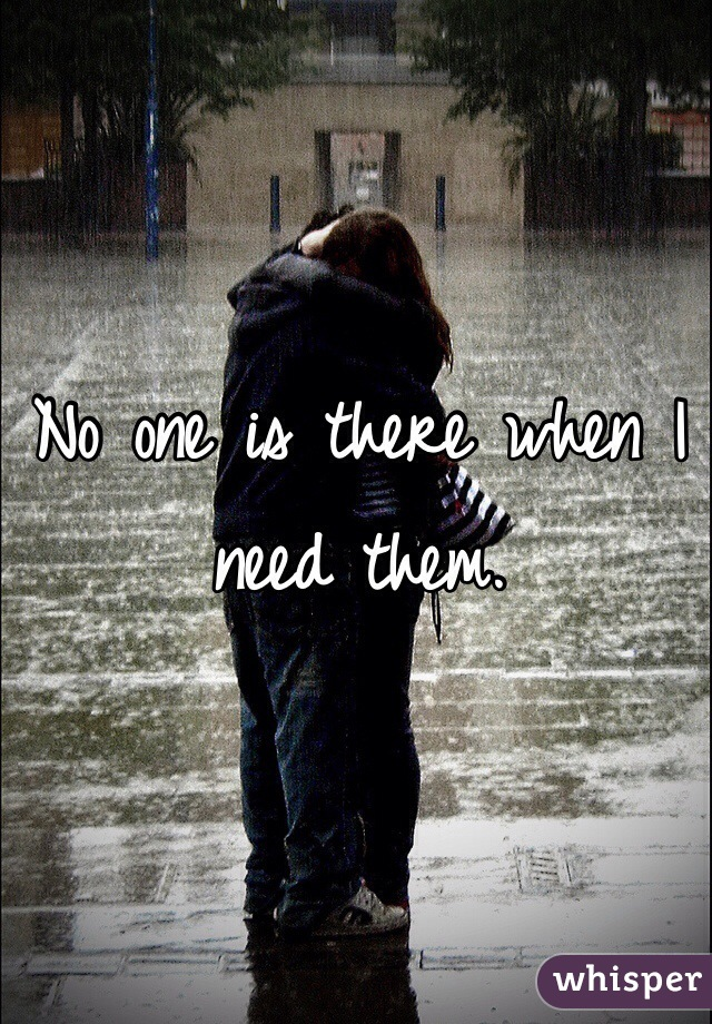No one is there when I need them.