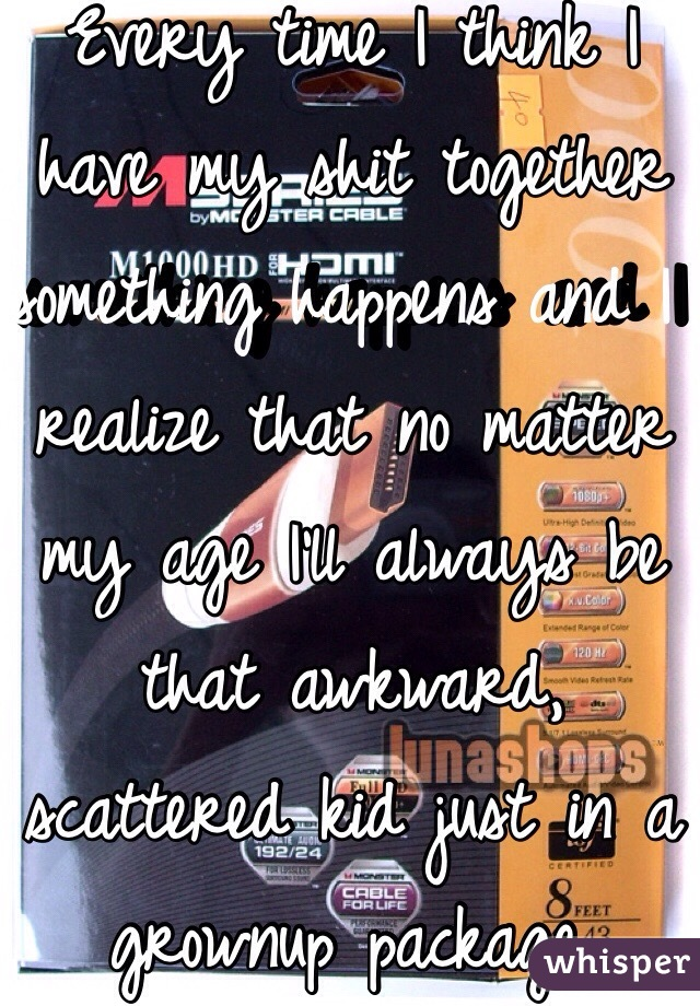 Every time I think I have my shit together something happens and I realize that no matter my age I'll always be that awkward, scattered kid just in a grownup package.