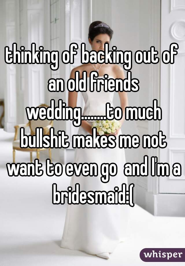 thinking of backing out of an old friends wedding........to much bullshit makes me not want to even go  and I'm a bridesmaid:(