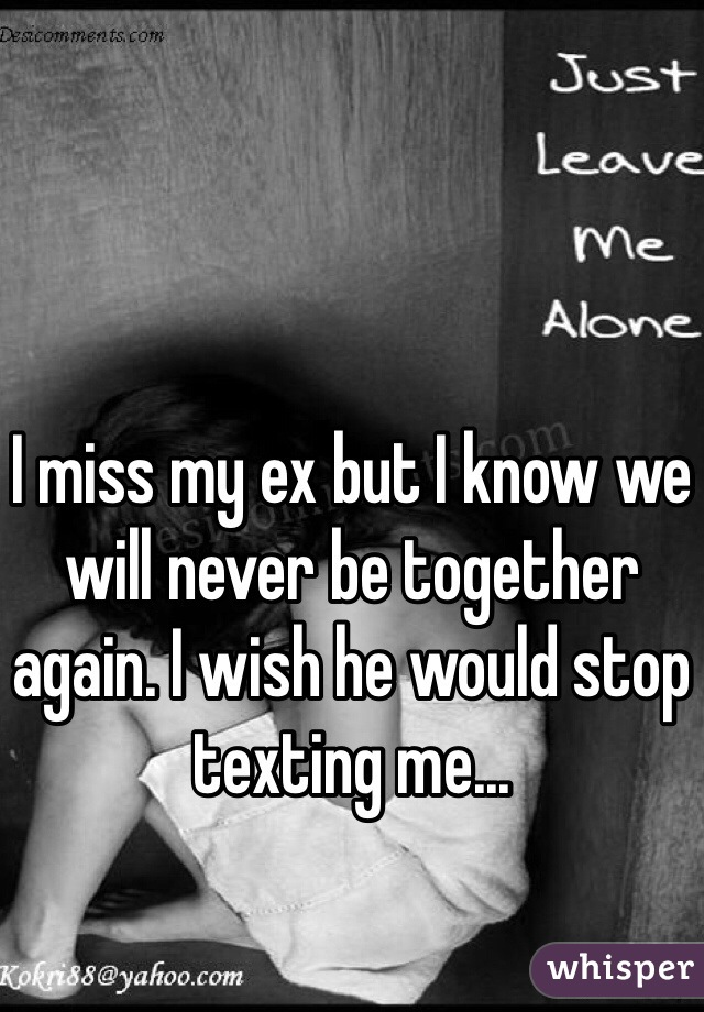 I miss my ex but I know we will never be together again. I wish he would stop texting me...