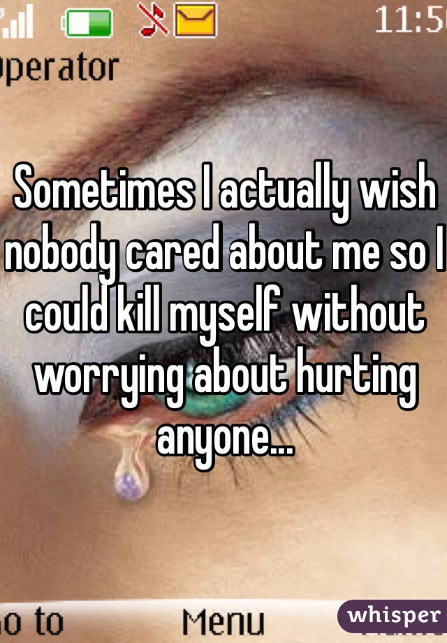 Sometimes I actually wish nobody cared about me so I could kill myself without worrying about hurting anyone...
