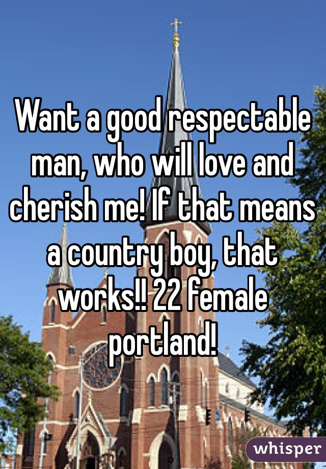 Want a good respectable man, who will love and cherish me! If that means a country boy, that works!! 22 female portland!