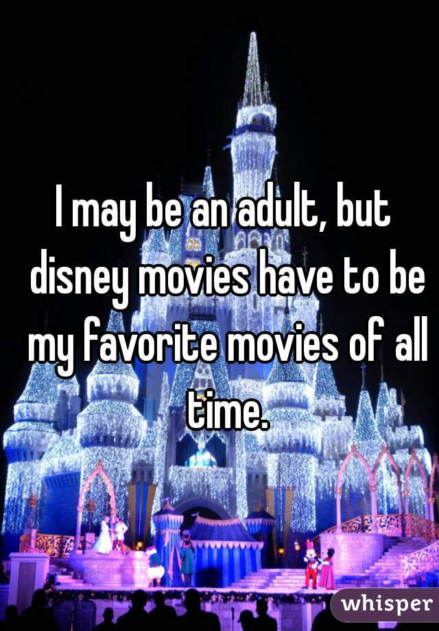 I may be an adult, but disney movies have to be my favorite movies of all time.