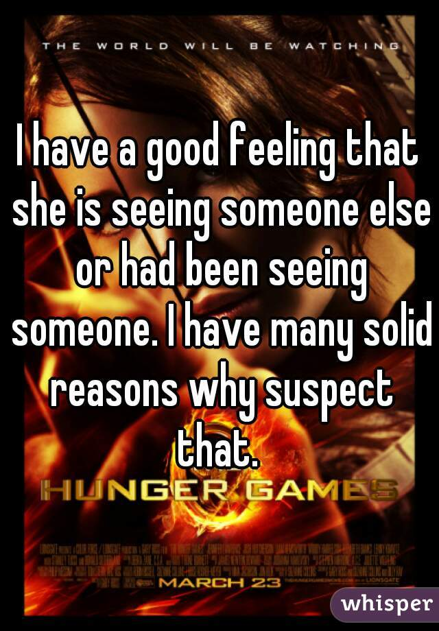I have a good feeling that she is seeing someone else or had been seeing someone. I have many solid reasons why suspect that.