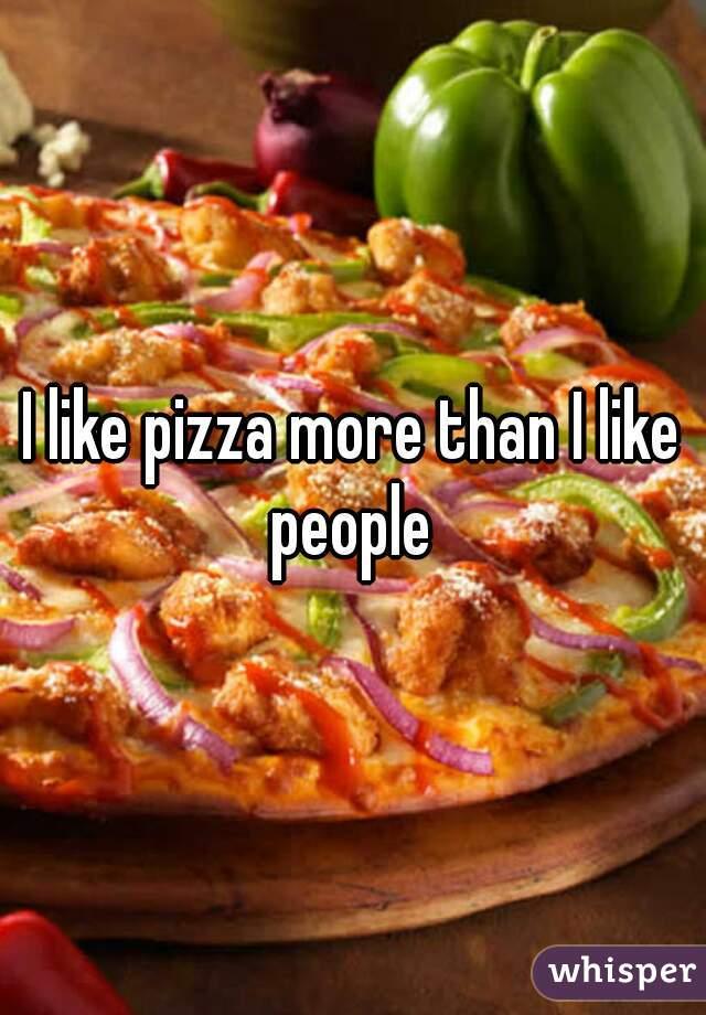 I like pizza more than I like people