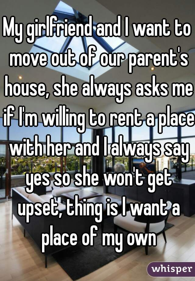 My girlfriend and I want to move out of our parent's house, she always asks me if I'm willing to rent a place with her and I always say yes so she won't get upset, thing is I want a place of my own