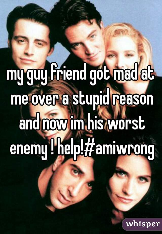 my guy friend got mad at me over a stupid reason and now im his worst enemy ! help!#amiwrong