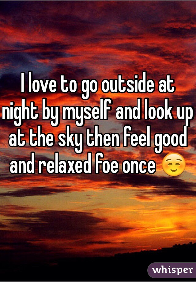 I love to go outside at night by myself and look up at the sky then feel good and relaxed foe once ☺️