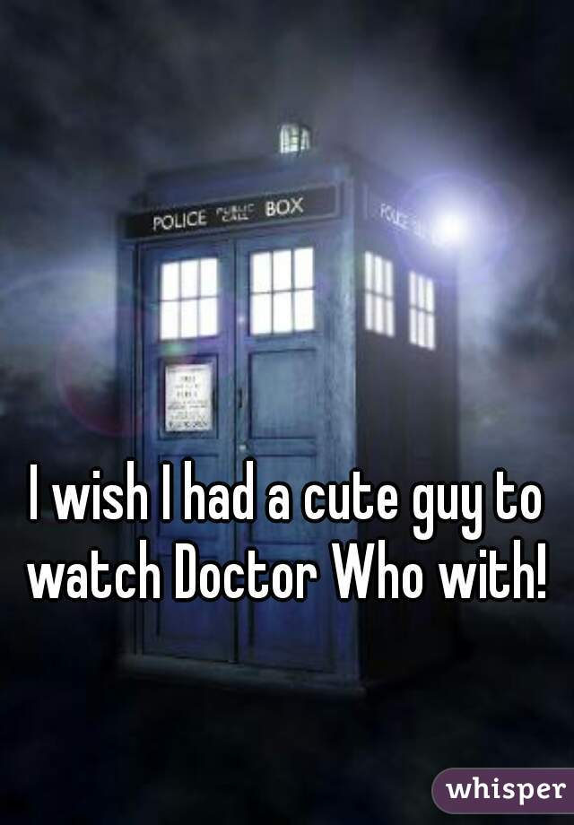 I wish I had a cute guy to watch Doctor Who with!