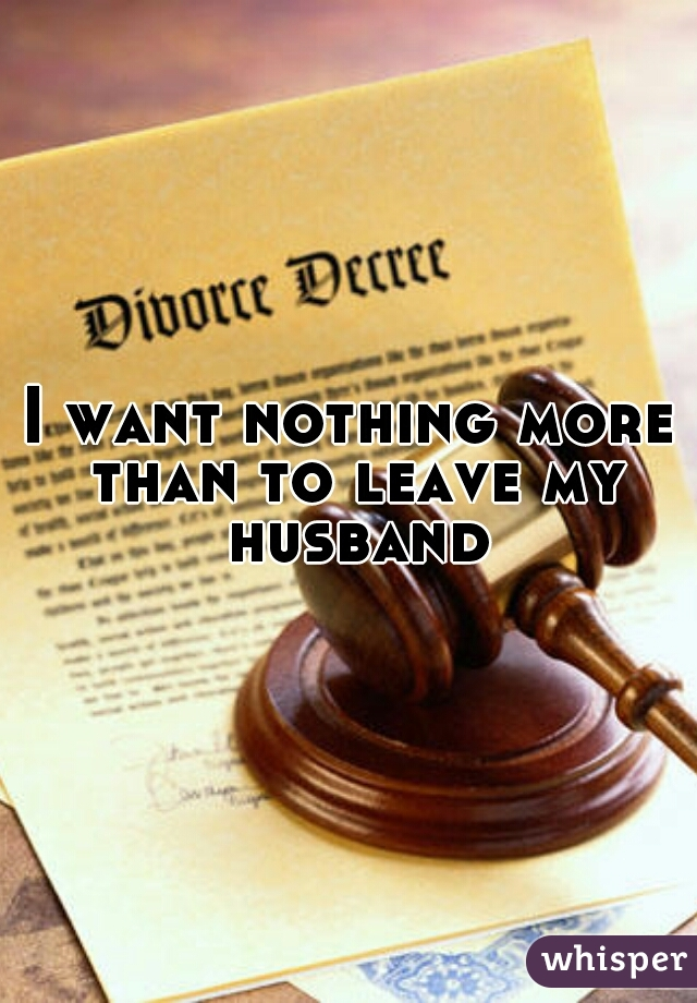 I want nothing more than to leave my husband