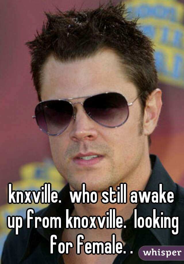knxville.  who still awake up from knoxville.  looking for female. .