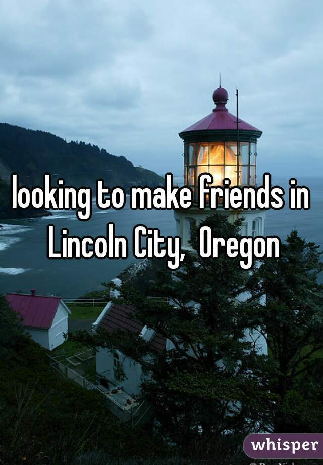 looking to make friends in Lincoln City,  Oregon