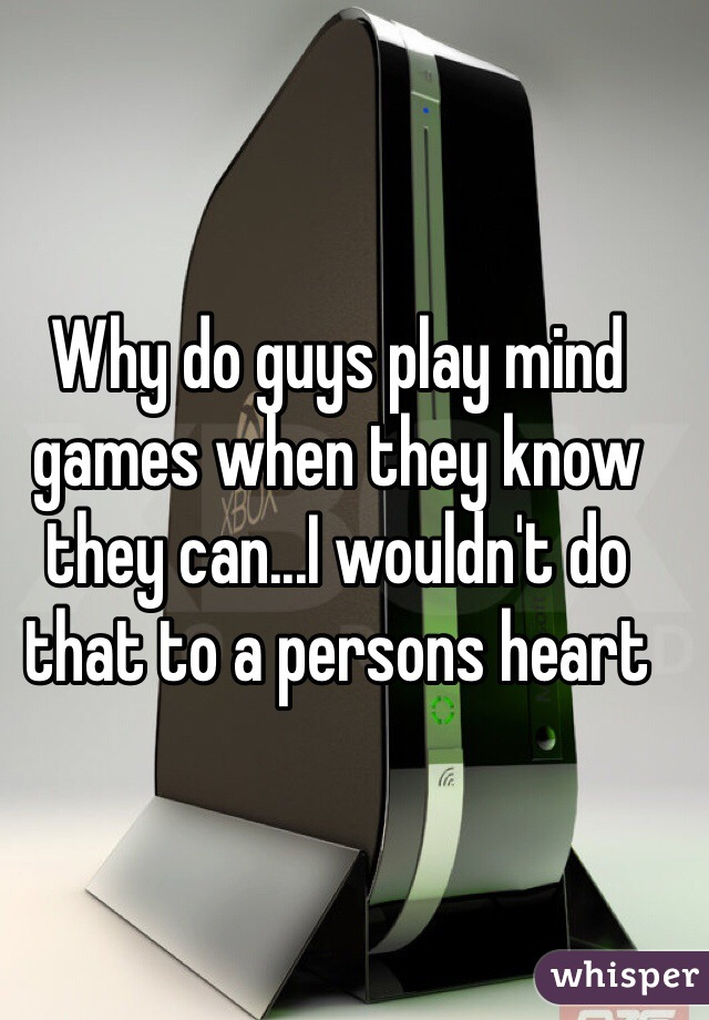 Why do guys play mind games when they know they can...I wouldn't do that to a persons heart