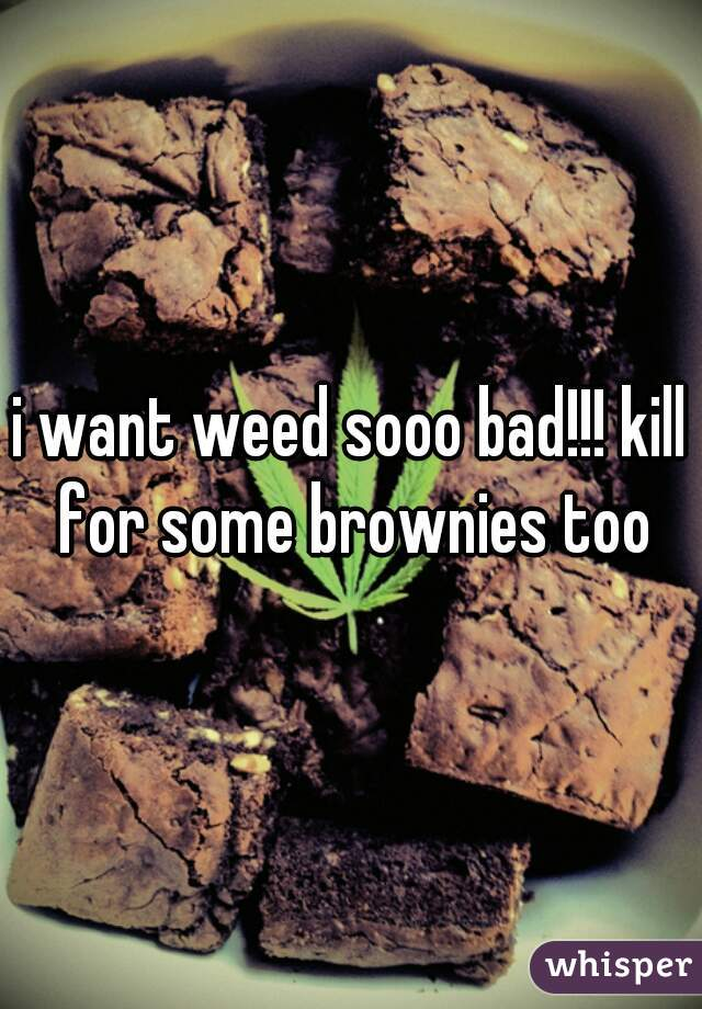 i want weed sooo bad!!! kill for some brownies too