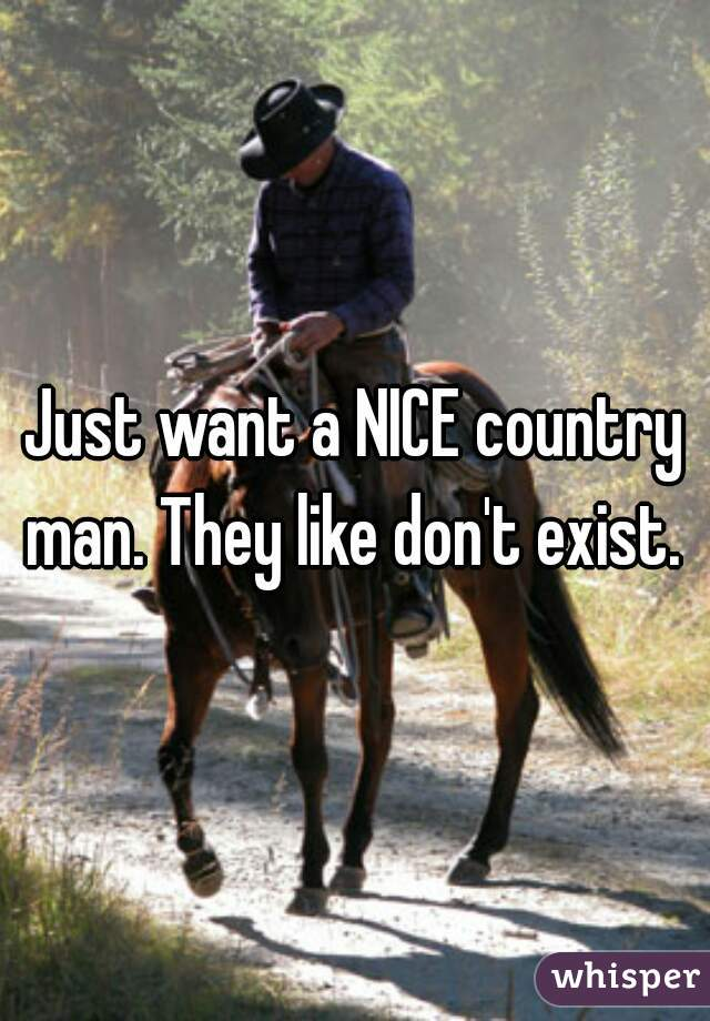 Just want a NICE country man. They like don't exist.