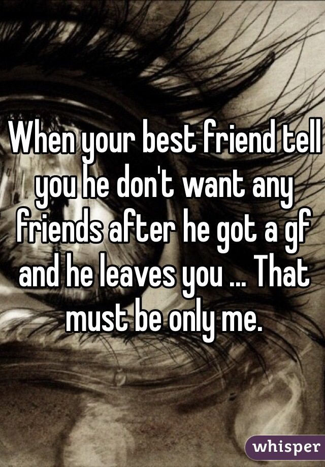 When your best friend tell you he don't want any friends after he got a gf and he leaves you ... That must be only me.