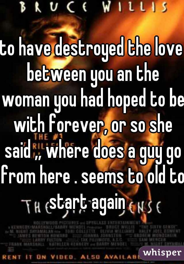 to have destroyed the love between you an the woman you had hoped to be with forever, or so she said ,, where does a guy go from here . seems to old to start again