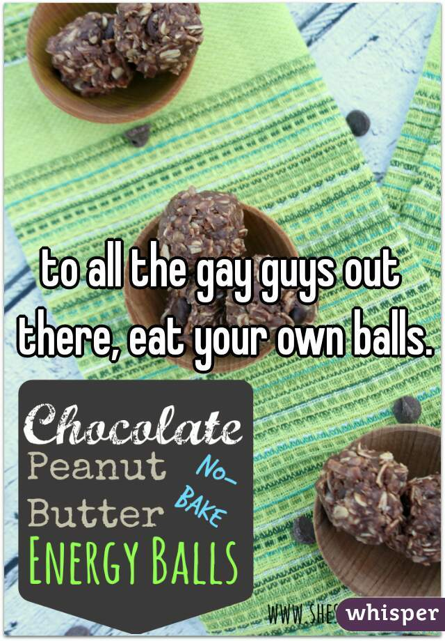 to all the gay guys out there, eat your own balls.