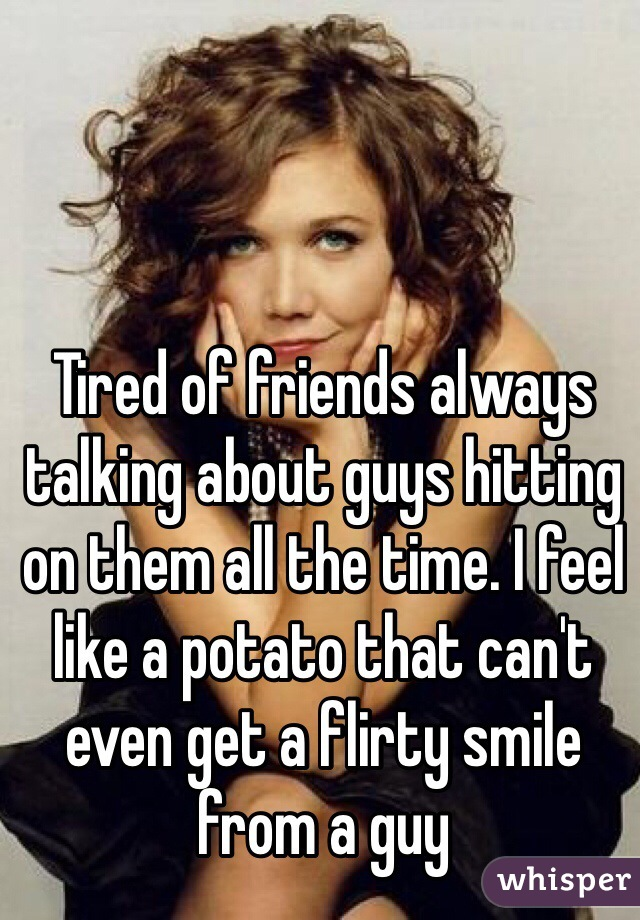 Tired of friends always talking about guys hitting on them all the time. I feel like a potato that can't even get a flirty smile from a guy