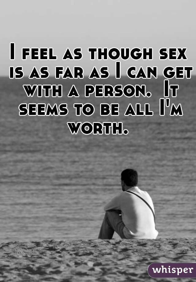 I feel as though sex is as far as I can get with a person.  It seems to be all I'm worth.