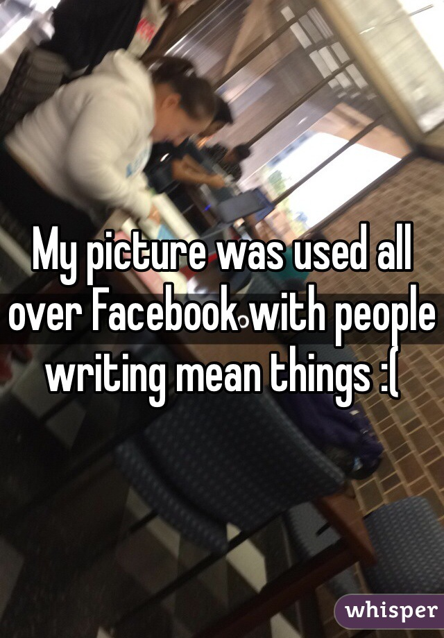 My picture was used all over Facebook with people writing mean things :(