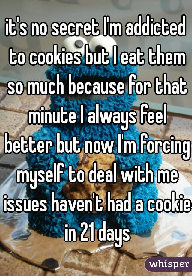 it's no secret I'm addicted to cookies but I eat them so much because for that minute I always feel better but now I'm forcing myself to deal with me issues haven't had a cookie in 21 days