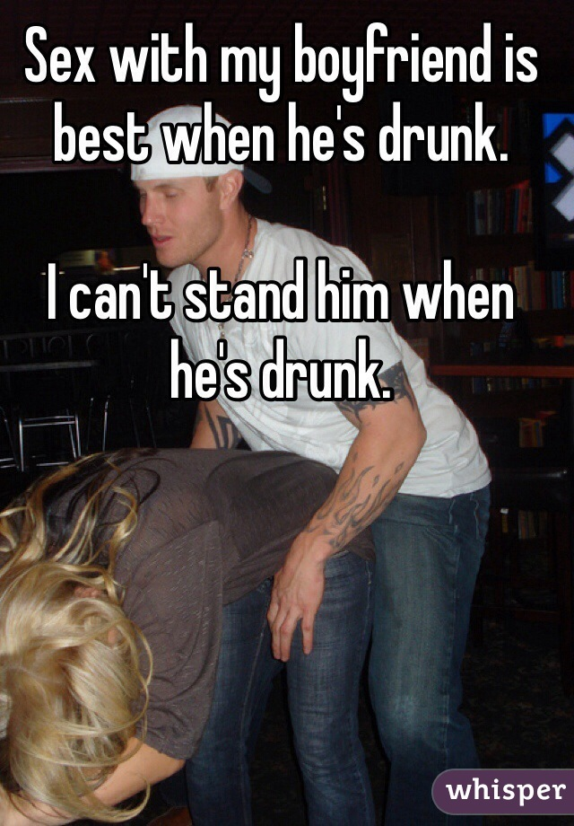 Sex with my boyfriend is best when he's drunk.  I can't stand him when he's drunk.