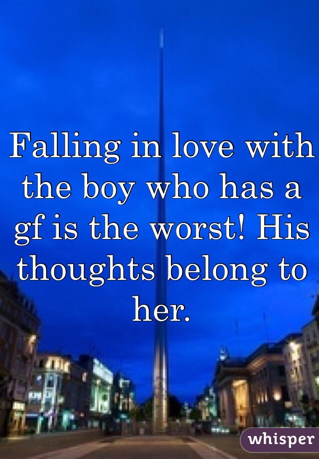 Falling in love with the boy who has a gf is the worst! His thoughts belong to her.