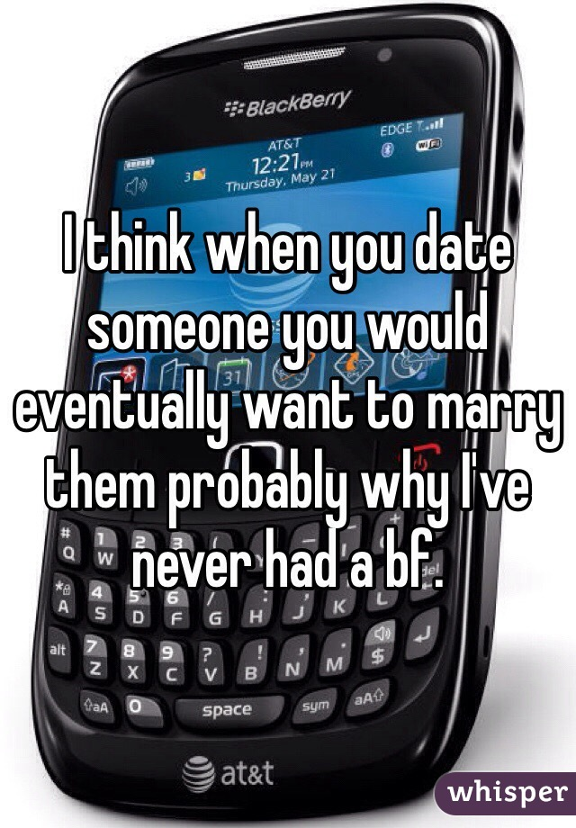 I think when you date someone you would eventually want to marry them probably why I've never had a bf.