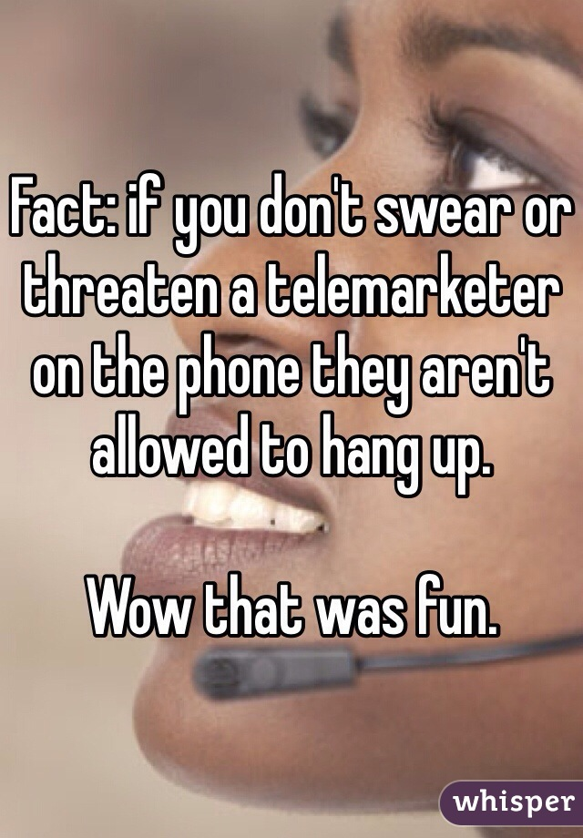 Fact: if you don't swear or threaten a telemarketer on the phone they aren't allowed to hang up.   Wow that was fun.