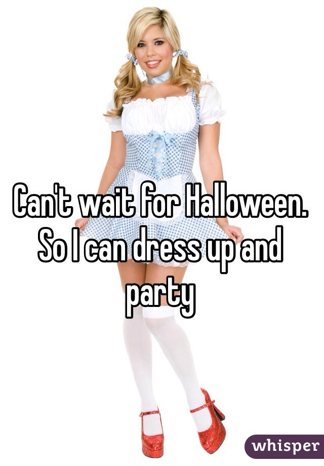 Can't wait for Halloween. So I can dress up and party
