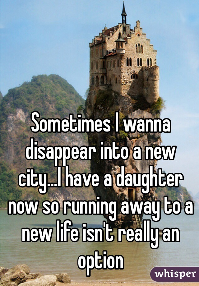 Sometimes I wanna disappear into a new city...I have a daughter now so running away to a new life isn't really an option