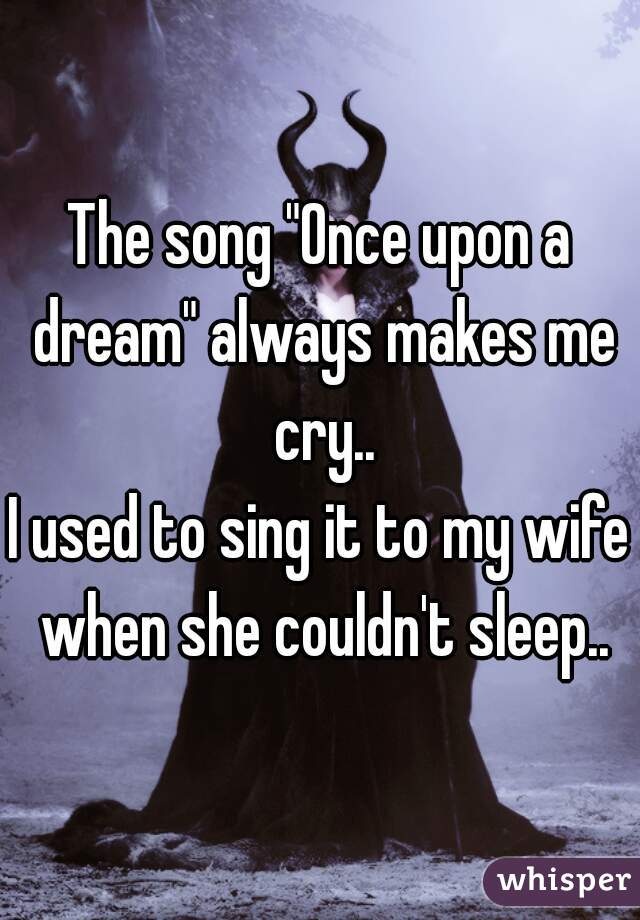 """The song """"Once upon a dream"""" always makes me cry.. I used to sing it to my wife when she couldn't sleep.."""