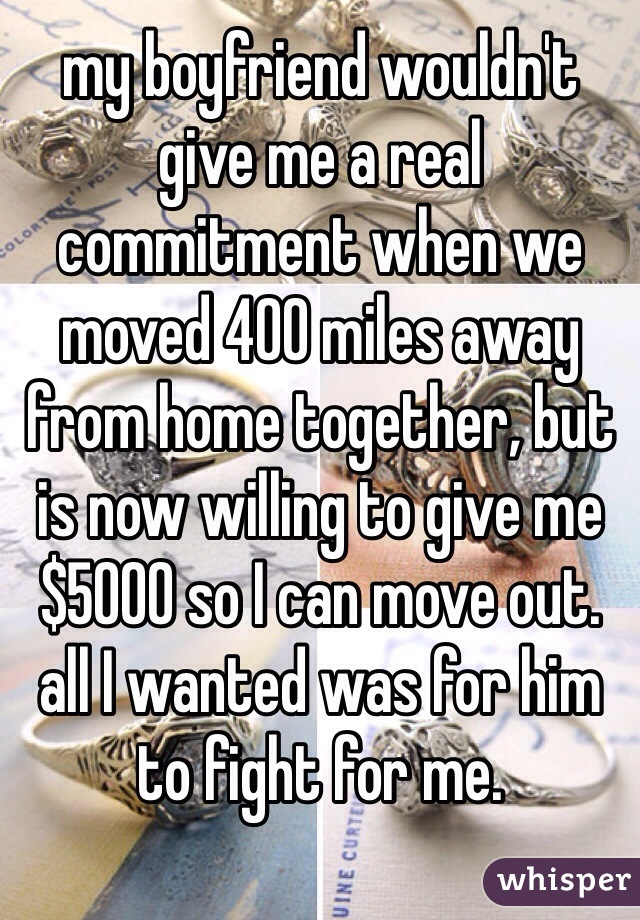 my boyfriend wouldn't give me a real commitment when we moved 400 miles away from home together, but is now willing to give me $5000 so I can move out. all I wanted was for him to fight for me.