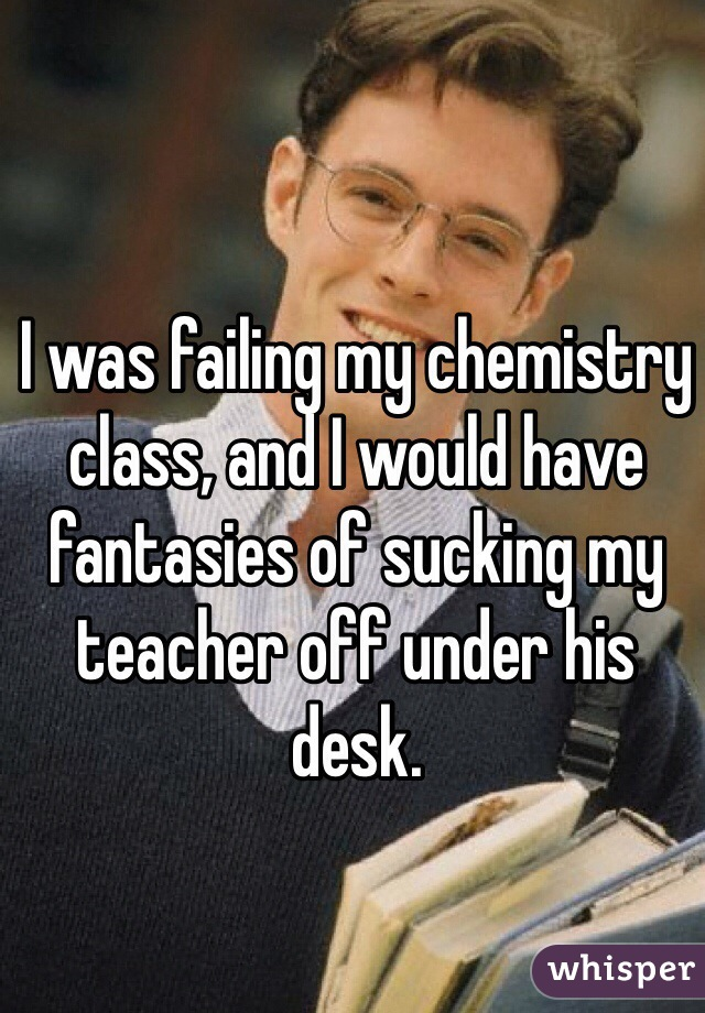 I was failing my chemistry class, and I would have fantasies of sucking my teacher off under his desk.
