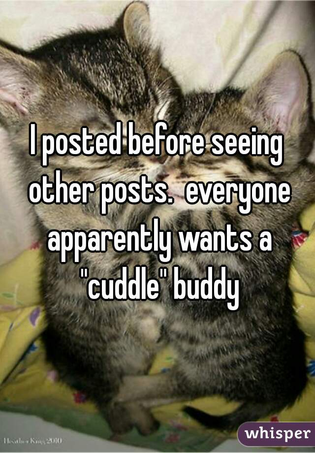 """I posted before seeing other posts.  everyone apparently wants a """"cuddle"""" buddy"""