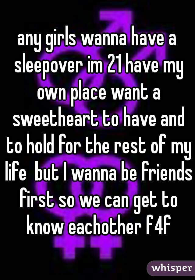 any girls wanna have a sleepover im 21 have my own place want a sweetheart to have and to hold for the rest of my life  but I wanna be friends first so we can get to know eachother f4f