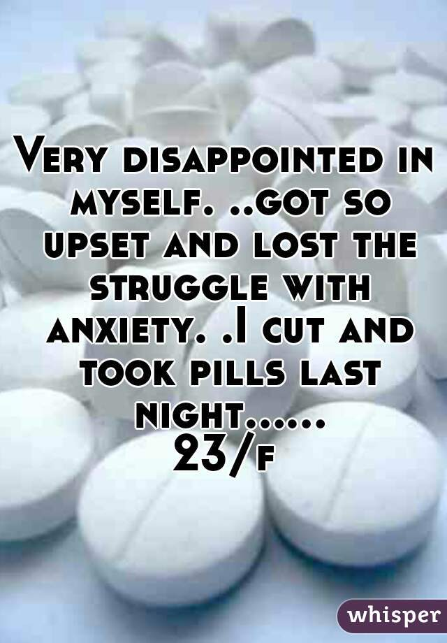 Very disappointed in myself. ..got so upset and lost the struggle with anxiety. .I cut and took pills last night......23/f