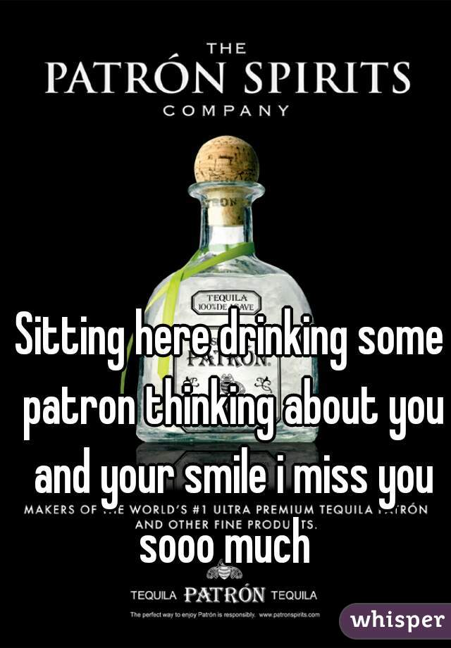 Sitting here drinking some patron thinking about you and your smile i miss you sooo much