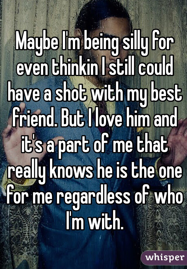Maybe I'm being silly for even thinkin I still could have a shot with my best friend. But I love him and it's a part of me that really knows he is the one for me regardless of who I'm with.
