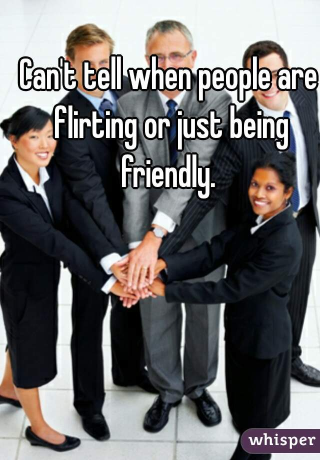 Can't tell when people are flirting or just being friendly.
