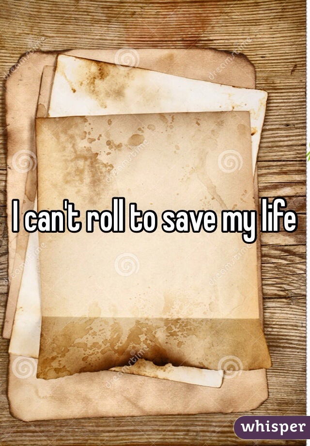 I can't roll to save my life
