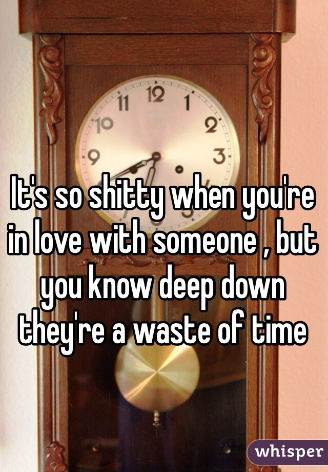 It's so shitty when you're in love with someone , but you know deep down they're a waste of time