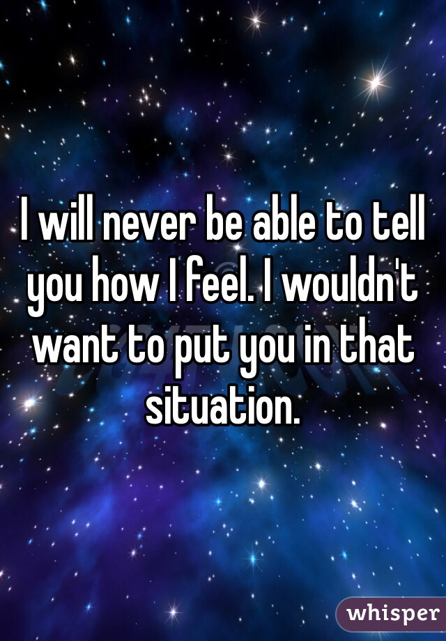 I will never be able to tell you how I feel. I wouldn't want to put you in that situation.