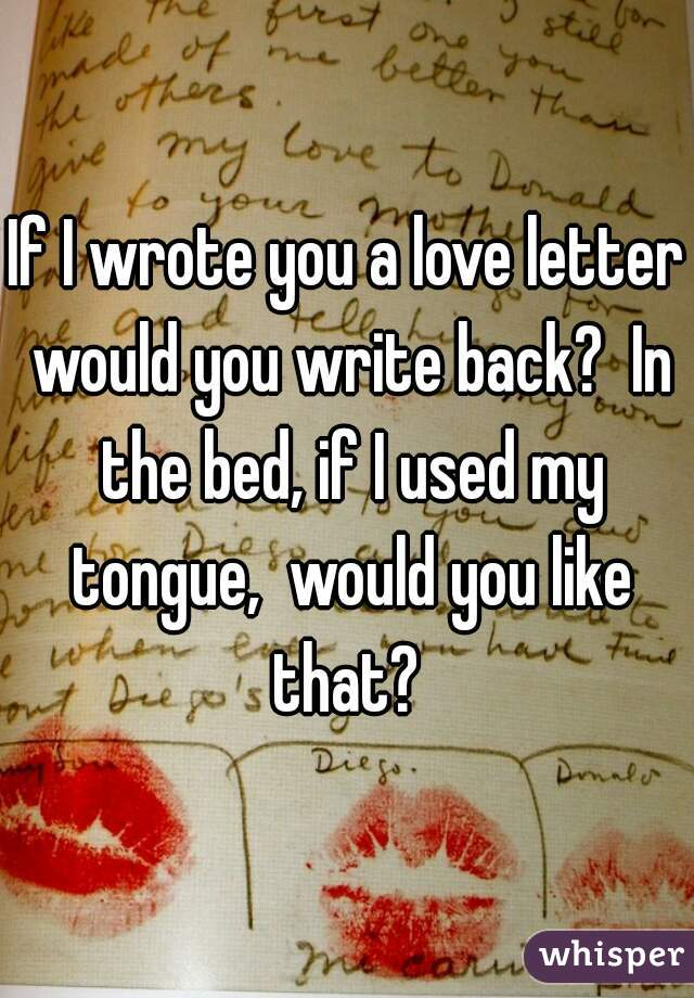 If I wrote you a love letter would you write back?  In the bed, if I used my tongue,  would you like that?